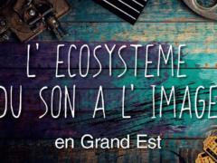 L'écosystème du son et de l'image dans le Grand Est